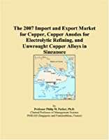 The 2007 Import and Export Market for Copper Copper Anodes for Electrolytic Refining and Unwrought Copper Alloys in Singapore [並行輸入品]