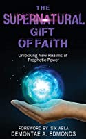 The Supernatural Gift of Faith: Unlocking a New Realm of Prophetic Power