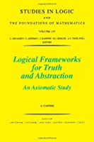 Logical Frameworks for Truth and Abstraction, Volume 135: An Axiomatic Study (Studies in Logic and the Foundations of Mathematics)