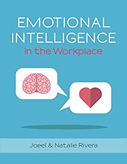 Emotional Intelligence in the Work Place: Soft skills to control your emotions, prevent conflict, reduce stress, influence, and communicate effectively. by [Rivera, Joeel , Natalie Rivera]