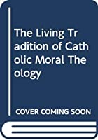 The Living Tradition of Catholic Moral Theology