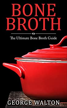 Bone Broth: The Bone Broth Guide - Improve Your Health, Look Younger and Lose Weight by [Walton, George]