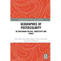 Geographies of Postsecularity: Re-envisioning Politics, Subjectivity and Ethics (Routledge Research in Place, Space and Politics)