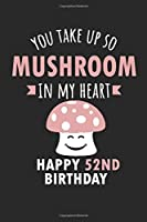 You Take Up So Mushroom In My Heart Happy 52nd Birthday: Cute 52nd Birthday Card Quote Journal / Mushroom / In My Heart / Notebook / Diary / Greetings / Appreciation Gift (6 x 9 - 110 Blank Lined Pages)