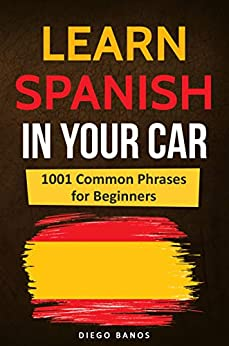 Learn Spanish In Your Car: 1001 Common Phrases For Beginners by [Banos, Diego]