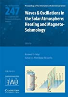 Waves and Oscillations in the Solar Atmosphere (IAU S247): Heating and Magneto-Seismology (Proceedings of the International Astronomical Union Symposia and Colloquia)