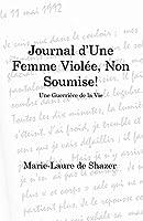 Journal d'Une Femme Violée, Non Soumise!: Une Guerrière de la Vie