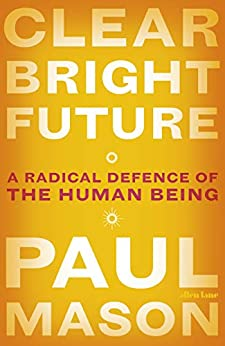 Clear Bright Future: A Radical Defence of the Human Being by [Mason, Paul]