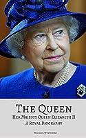 THE QUEEN: Her Majesty Queen Elizabeth II: A Royal Biography
