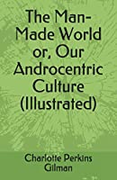 The Man-Made World or, Our Androcentric Culture (Illustrated)