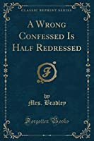A Wrong Confessed Is Half Redressed (Classic Reprint)