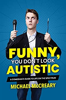 Funny, You Don't Look Autistic: A Comedian's Guide to Life on the Spectrum by [McCreary, Michael]