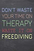 Don't Waste Your Time On Therapy Waste It On Freediving: Freediving Notebook, Planner or Journal | Size 6 x 9 | 110 Dot Grid Pages | Office Equipment, Supplies, Gear |Funny Freediving Gift Idea for Christmas or Birthday