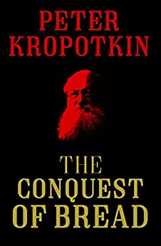 The Conquest of Bread (The Kropotkin Collection Book 1) by [Kropotkin, Peter]