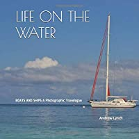 LIFE ON THE WATER: BOATS AND SHIPS A Photographic Travelogue