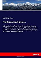 The Resources of Arizona: A Description of Its Mineral, Farming, Grazing and Timber Lands; Its Rivers, Mountains, Valleys and Plains; Its Cities, Towns and Mining Camps; Its Climate and Productions