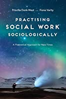Practising Social Work Sociologically: A Theoretical approach for New Times