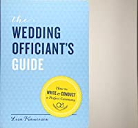The Wedding Officiant's Guide: How to Write and Conduct a Perfect Ceremony