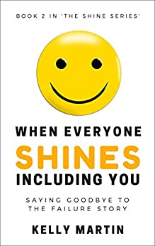 When Everyone Shines INCLUDING You: Saying Goodbye To The Failure Story (The Shine Series Book 2) by [Martin, Kelly]