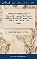 Letters from the Marchioness de Sévigné, to Her Daughter the Countess de Grignan. Translated from the French of the Last Paris Edition. ... of 10; Volume 1