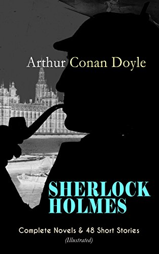 SHERLOCK HOLMES: Complete Novels & 48 Short Stories (Illustrated): A Study in Scarlet, The Sign of Four, The Hound of the Baskervilles, The Valley of Fear, ... Holmes, His Last Bow… (English Edition)