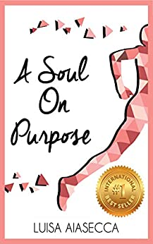 A SOUL ON PURPOSE: Live Your Life By Design, Regain Your Confidence and Ignite Your Purpose by [Aiasecca, Luisa]