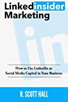 Linkedinsider Marketing: How to Use Linkedin As Social Media Capital in Your Business