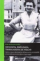 Sirvienta, empleada, trabajadora de hogar : género, clase e identidad en el franquismo y la transición a través del servicio doméstico, 1939-1995