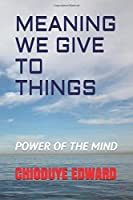 MEANING WE GIVE TO THINGS: POWER OF THE MIND