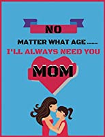 No matter what age i'll always need you: Small Blank Lined Notebook; Cute Inspirational Notebook; New Mom Journal, Funny Mom Journal, Mother's Day Book, ... College Student Gift;