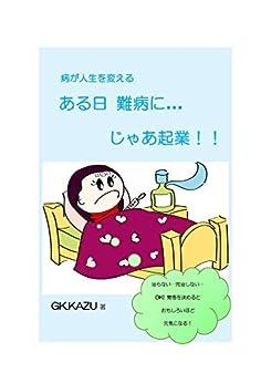 [Kazu Garcia]のある日 難病に…じゃあ起業!!: 病が人生を変える