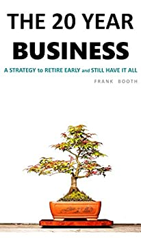 The 20 Year Business: A Strategy to RETIRE EARLY (and STILL have it all) by [Booth, Frank]
