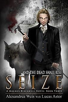 Seize (A Magnus Blackwell Novel Book 3) by [Weis, Alexandrea, Astor, Lucas]