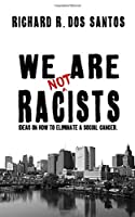 We Are Not Racists: Ideas on how to eliminate a social cancer