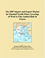 The 2007 Import and Export Market for Knotted Textile Floor Coverings of Wool or Fine Animal Hair in Greece