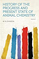 History of the Progress and Present State of Animal Chemistry Volume 1