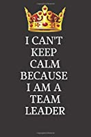 I Can't Keep Calm Because I Am A Team Leader : Motivational and Emotional career Notebooks: Lined Notebook / Journal Gift, 120 Pages, 6x9, Soft Cover, Matte Finish / Black Color