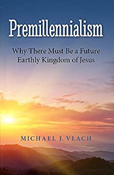 [Vlach, Michael]のPremillennialism: Why There Must Be a Future Earthly Kingdom of Jesus (English Edition)