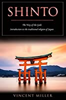 Shinto - The Way of Gods: Introduction to the traditional religion of Japan