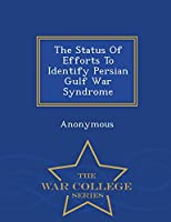 The Status of Efforts to Identify Persian Gulf War Syndrome - War College Series