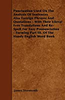 Punctuation Used on the Analysis of Sentences Also Foreign Phrases and Quotations - With Their Literal Free Translations and Re-Spelt for Easy Pronunciation - Forming Part III. of the Handy English Word Book