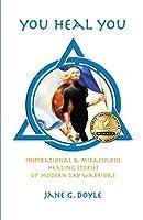 You Heal You: Inspirational & Miraculous Healing Stories of Modern Day Warriors