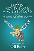 The Barren Adventures of Wimble Lord and Pieces of Humanity: Two Novellas by Neil Baker