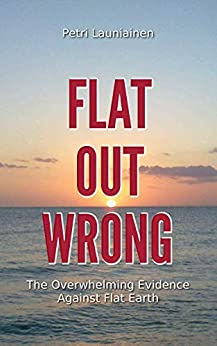 [Launiainen, Petri]のFlat Out Wrong: The Overwhelming Evidence Against Flat Earth (English Edition)