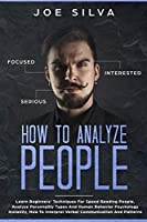 How to Analyze People: Learn Beginners' Techniques For Speed Reading People, Analyze Personality Types And Human Behavior Psychology Instantly, How To Interpret Verbal Communication And Patterns