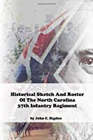 Historical Sketch And Roster Of The North Carolina 37th Infantry Regiment (North Carolina Regimental History Series)