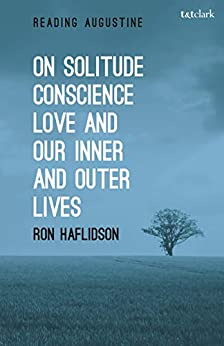 On Solitude, Conscience, Love and Our Inner and Outer Lives (Reading Augustine) by [Haflidson, Ron]