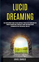 Lucid Dreaming: Self Development Guide to Take Control of Your Life by Harnessing the Power of Manifesting, Spirituality Habit and Visualization Techniques So That You Can Heal Your Life