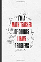 I'm a Math Teacher of Course I Have Problems: Funny Math Teacher Student Lined Notebook/ Blank Journal For Math Lover Geek, Inspirational Saying Unique Special Birthday Gift Idea Personal 6x9 110 Pages