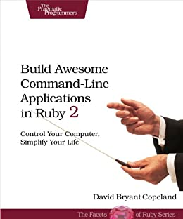 [Copeland, David B.]のBuild Awesome Command-Line Applications in Ruby 2: Control Your Computer, Simplify Your Life